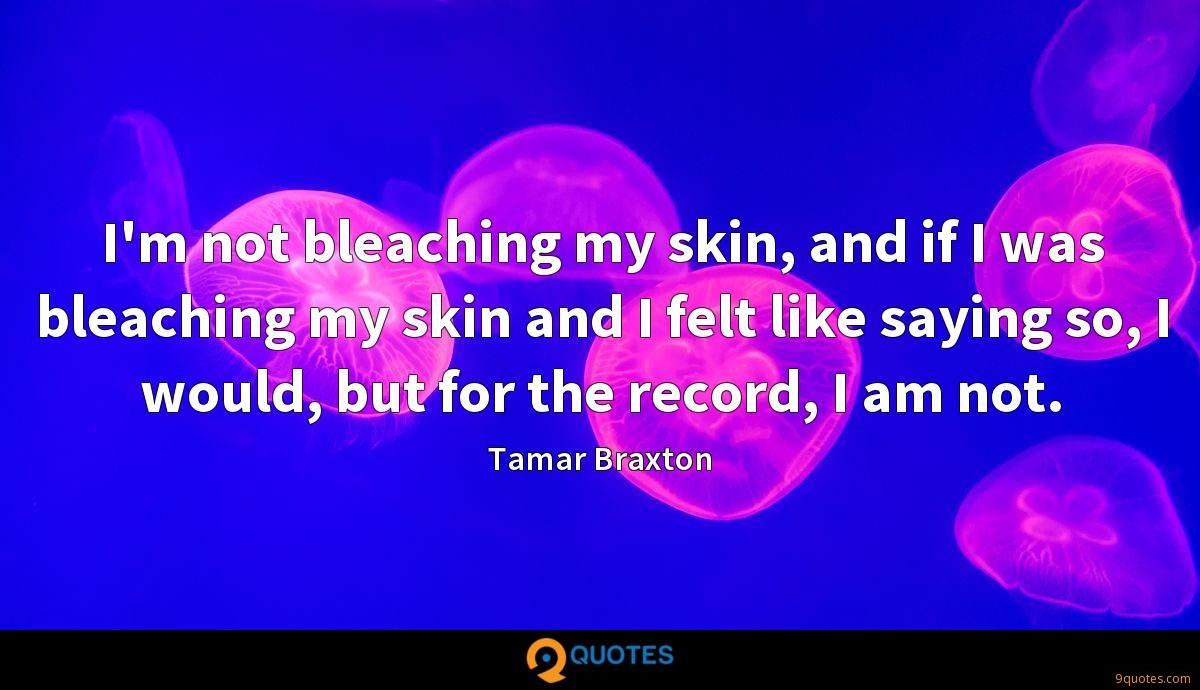 I'm not bleaching my skin, and if I was bleaching my skin and I felt like saying so, I would, but for the record, I am not.