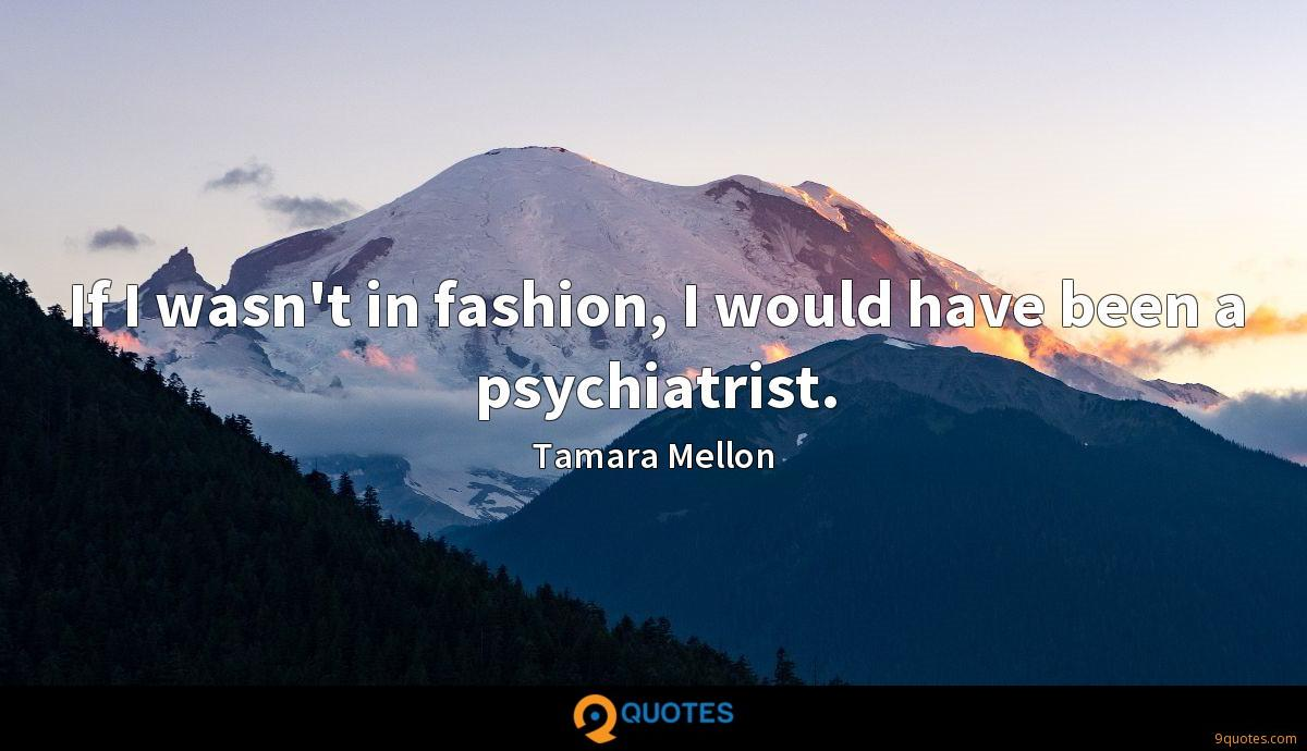 If I wasn't in fashion, I would have been a psychiatrist.