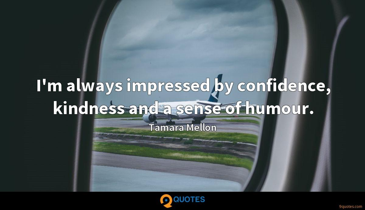I'm always impressed by confidence, kindness and a sense of humour.