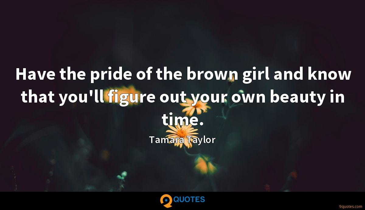 Have the pride of the brown girl and know that you'll figure out your own beauty in time.