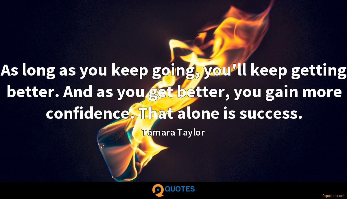 As long as you keep going, you'll keep getting better. And as you get better, you gain more confidence. That alone is success.