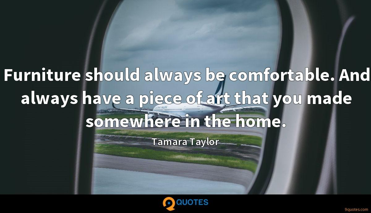 Furniture should always be comfortable. And always have a piece of art that you made somewhere in the home.