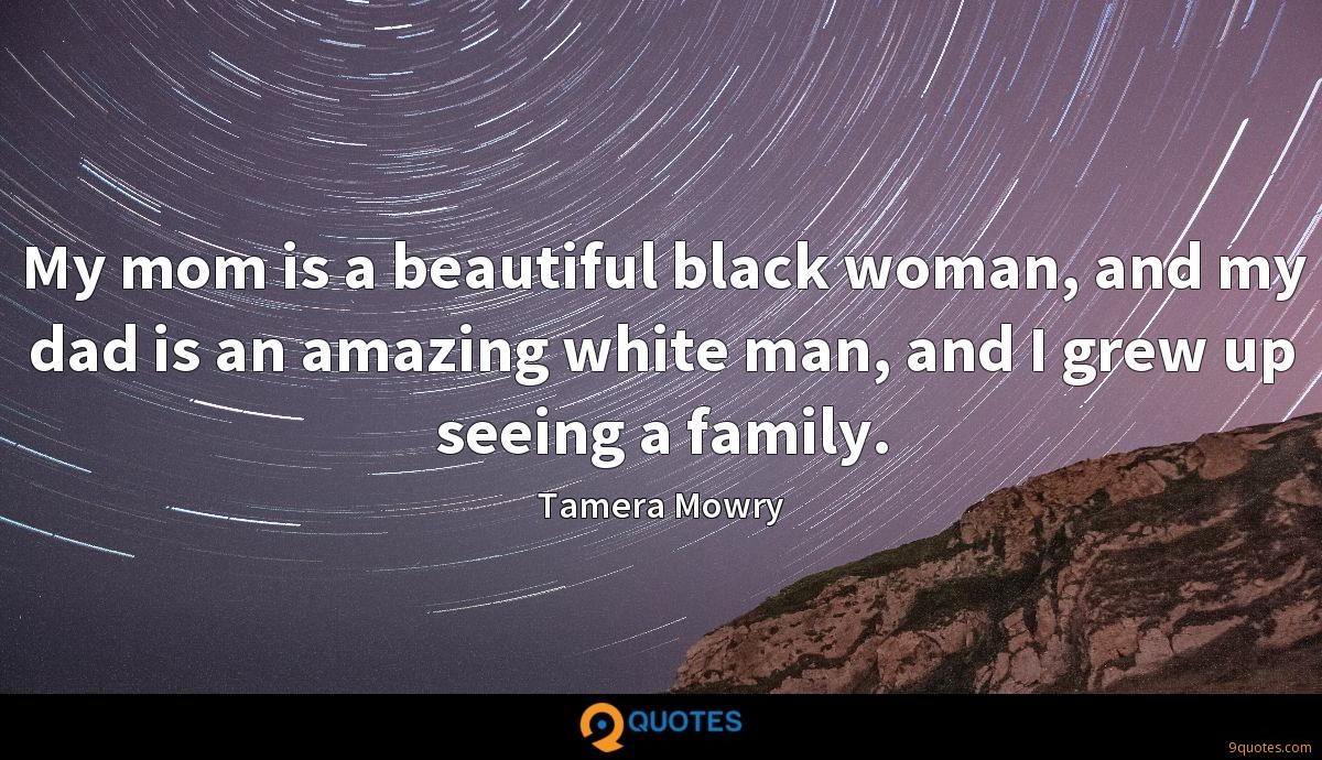 My mom is a beautiful black woman, and my dad is an amazing white man, and I grew up seeing a family.