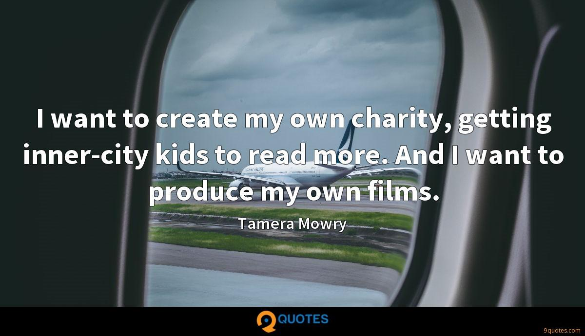 I want to create my own charity, getting inner-city kids to read more. And I want to produce my own films.