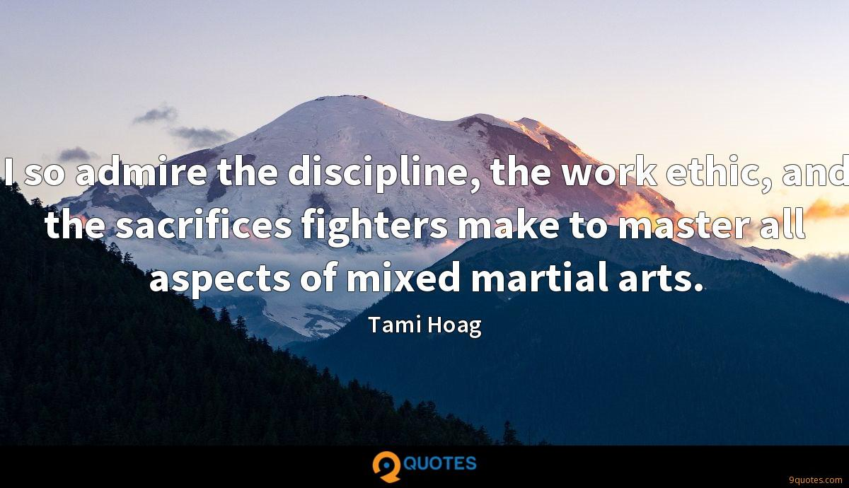 I so admire the discipline, the work ethic, and the sacrifices fighters make to master all aspects of mixed martial arts.