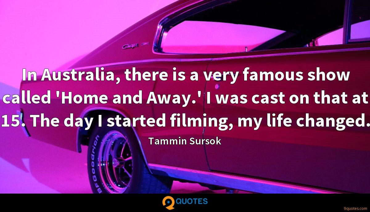 In Australia, there is a very famous show called 'Home and Away.' I was cast on that at 15. The day I started filming, my life changed.