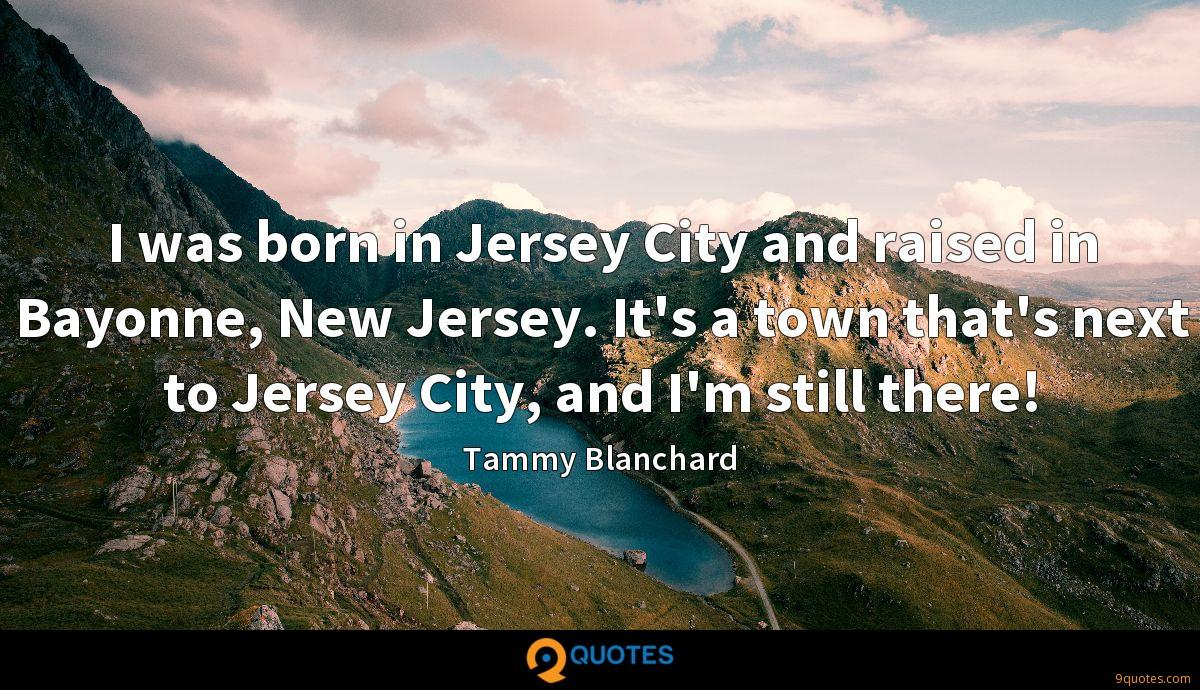 I was born in Jersey City and raised in Bayonne, New Jersey. It's a town that's next to Jersey City, and I'm still there!