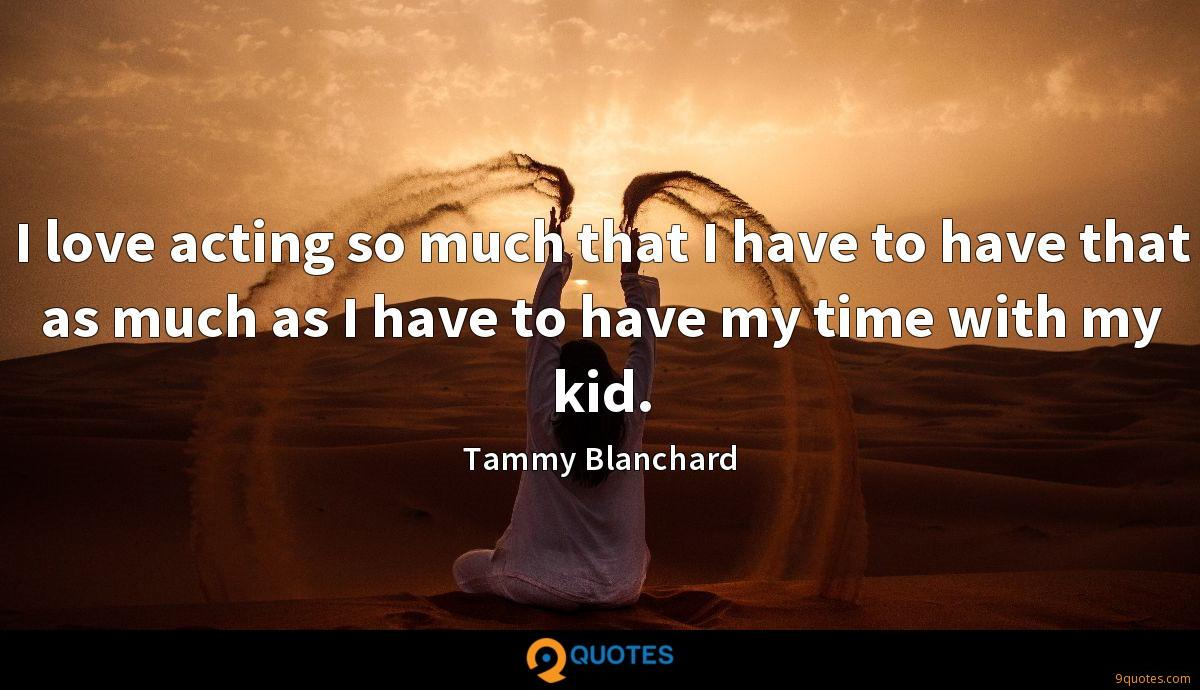 I love acting so much that I have to have that as much as I have to have my time with my kid.