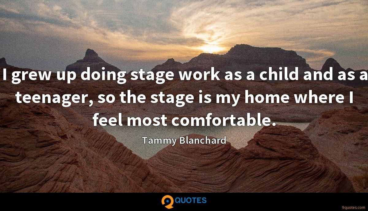 I grew up doing stage work as a child and as a teenager, so the stage is my home where I feel most comfortable.