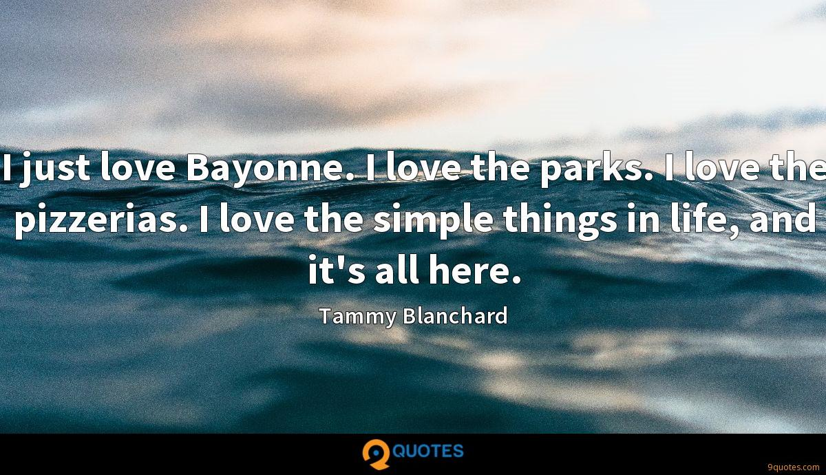 I just love Bayonne. I love the parks. I love the pizzerias. I love the simple things in life, and it's all here.