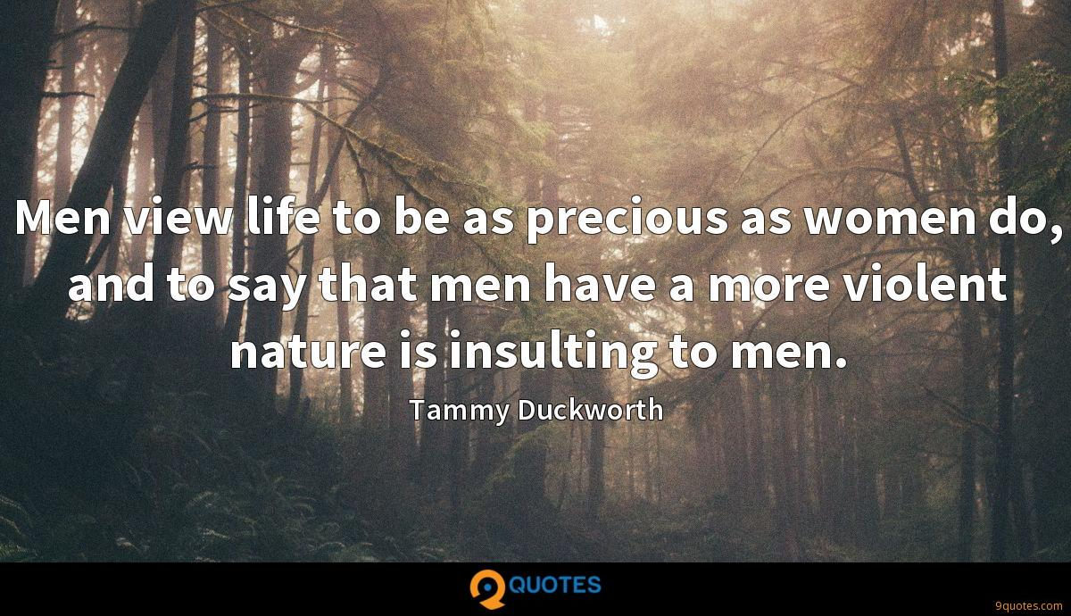 Men view life to be as precious as women do, and to say that men have a more violent nature is insulting to men.