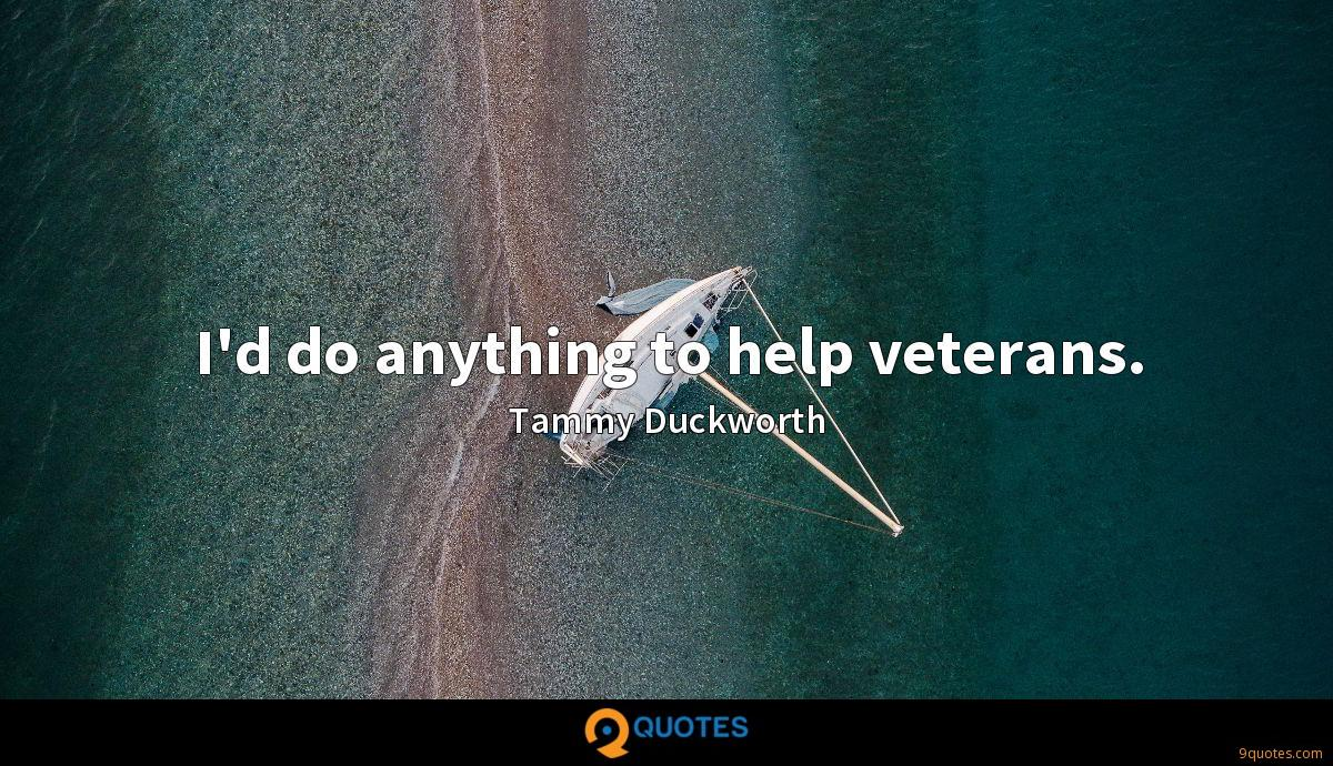 I'd do anything to help veterans.