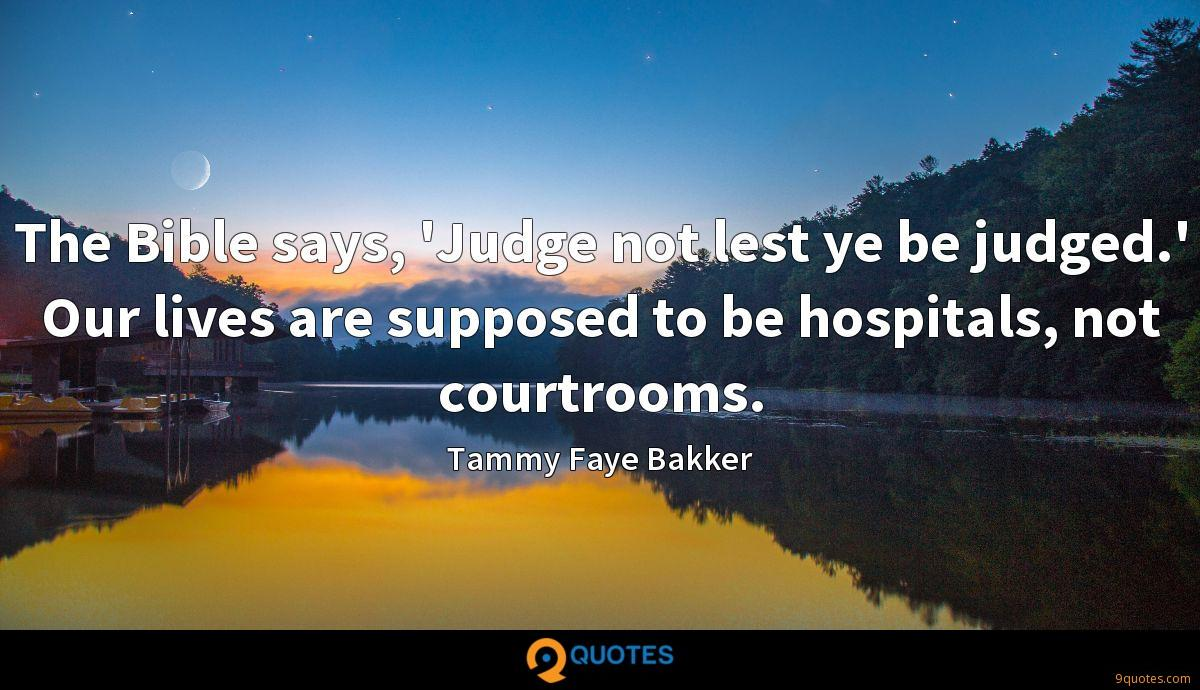 The Bible says, 'Judge not lest ye be judged.' Our lives are supposed to be hospitals, not courtrooms.