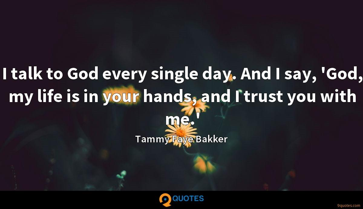 I talk to God every single day. And I say, 'God, my life is in your hands, and I trust you with me.'