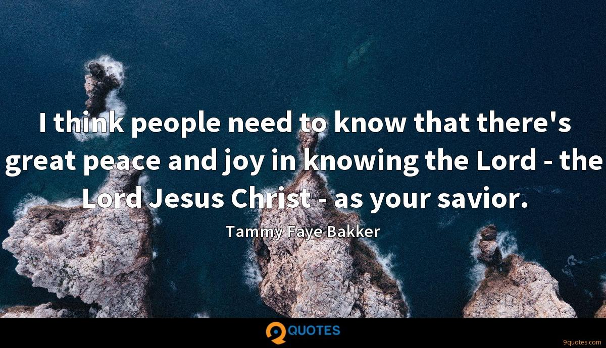 I think people need to know that there's great peace and joy in knowing the Lord - the Lord Jesus Christ - as your savior.