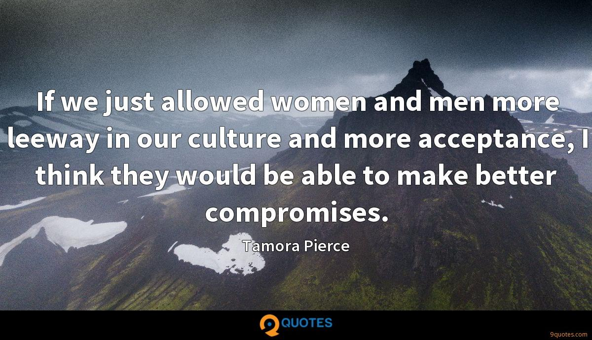 If we just allowed women and men more leeway in our culture and more acceptance, I think they would be able to make better compromises.