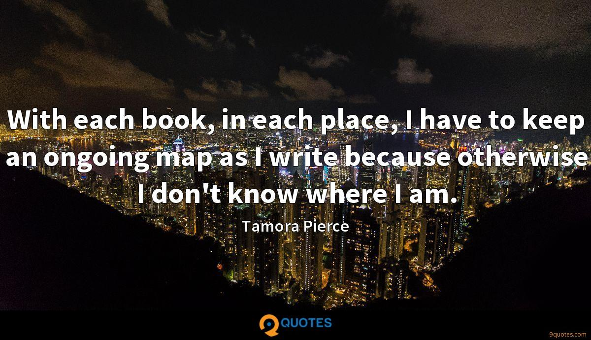 With each book, in each place, I have to keep an ongoing map as I write because otherwise I don't know where I am.