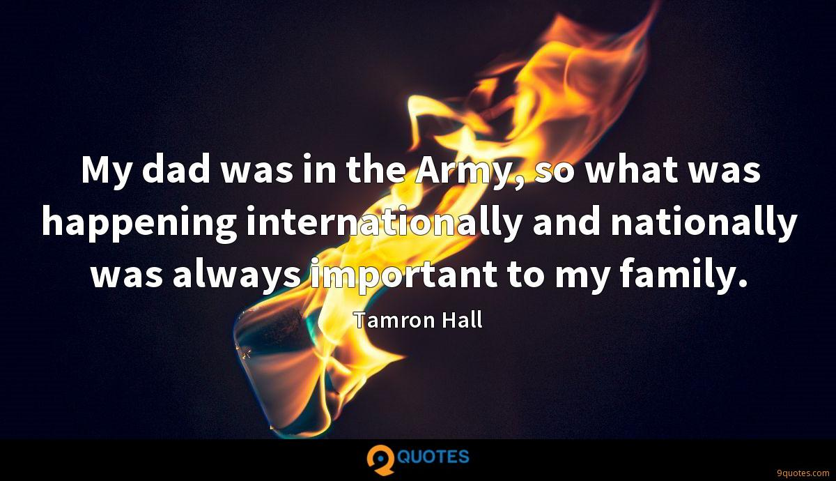 My dad was in the Army, so what was happening internationally and nationally was always important to my family.
