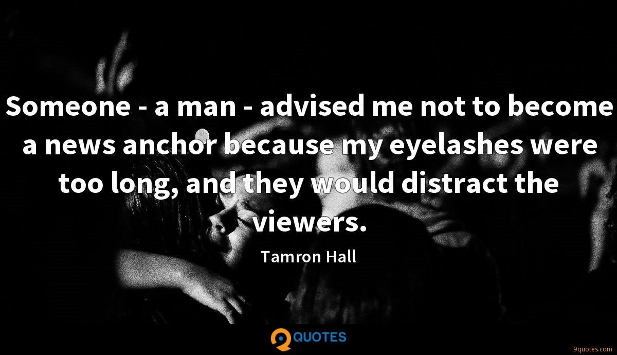 Someone - a man - advised me not to become a news anchor because my eyelashes were too long, and they would distract the viewers.