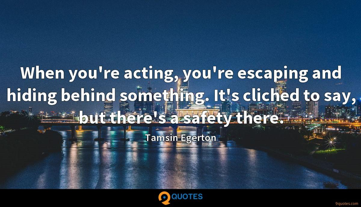 When you're acting, you're escaping and hiding behind something. It's cliched to say, but there's a safety there.