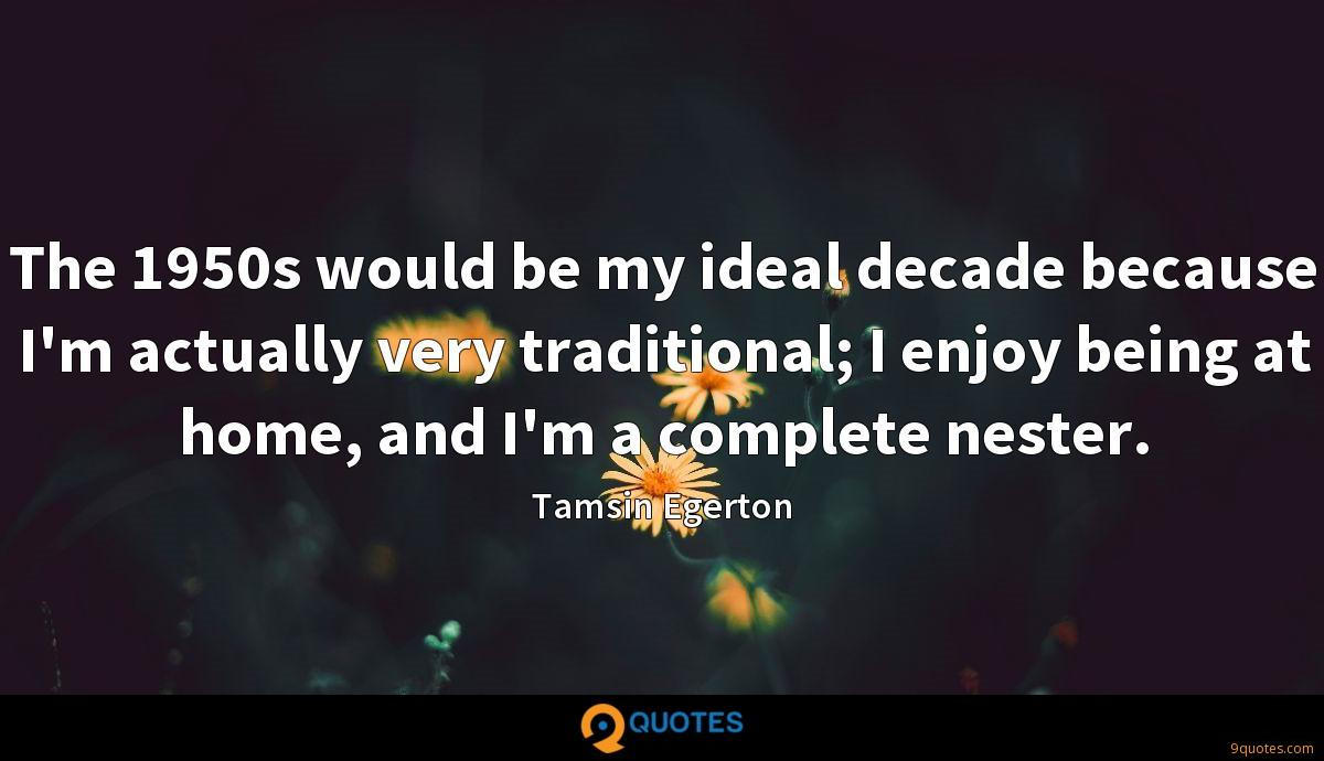 The 1950s would be my ideal decade because I'm actually very traditional; I enjoy being at home, and I'm a complete nester.