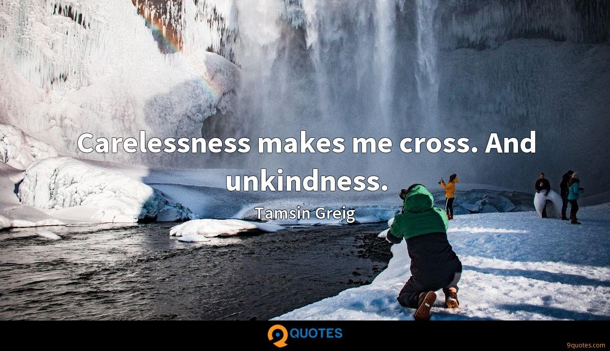 Carelessness makes me cross. And unkindness.