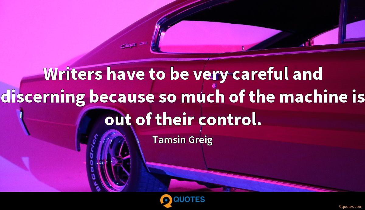 Writers have to be very careful and discerning because so much of the machine is out of their control.