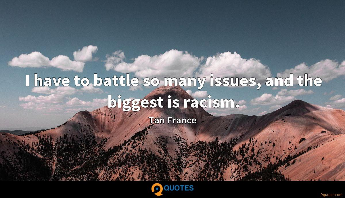 I have to battle so many issues, and the biggest is racism.