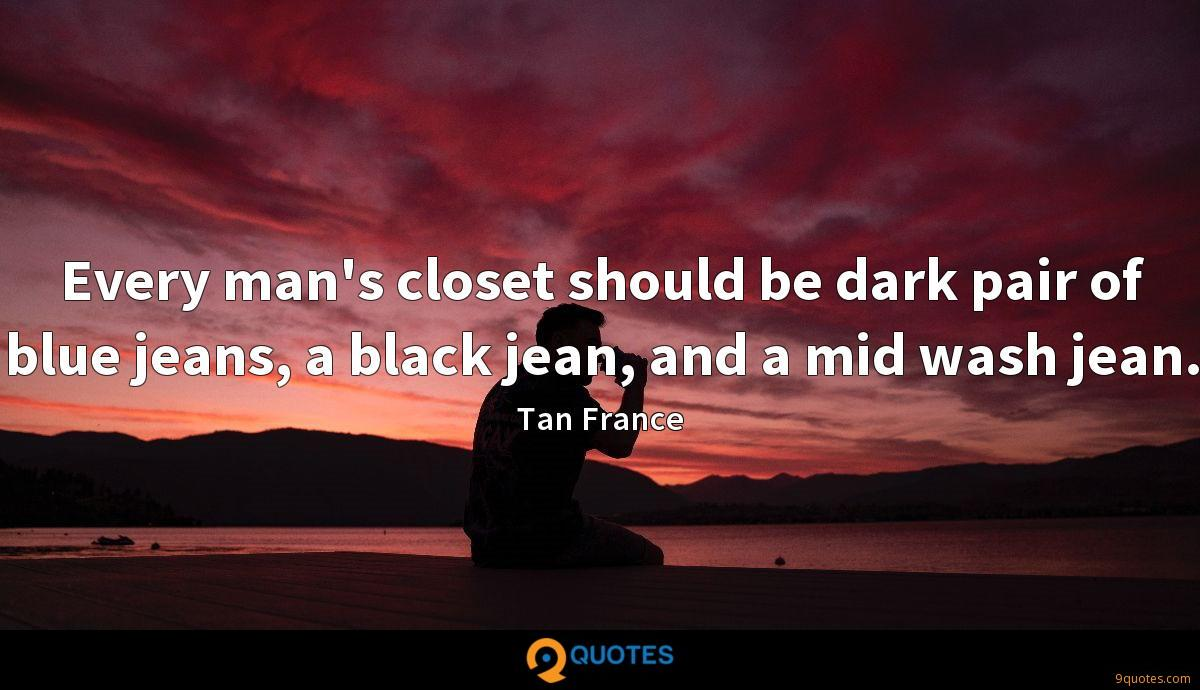 Every man's closet should be dark pair of blue jeans, a black jean, and a mid wash jean.