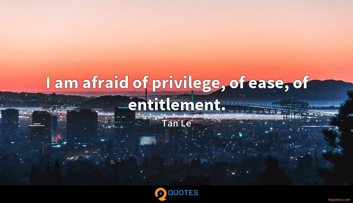 I am afraid of privilege, of ease, of entitlement.