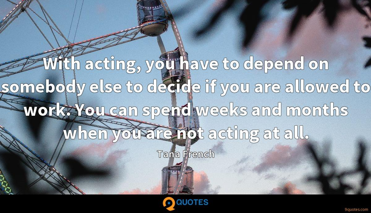 With acting, you have to depend on somebody else to decide if you are allowed to work. You can spend weeks and months when you are not acting at all.