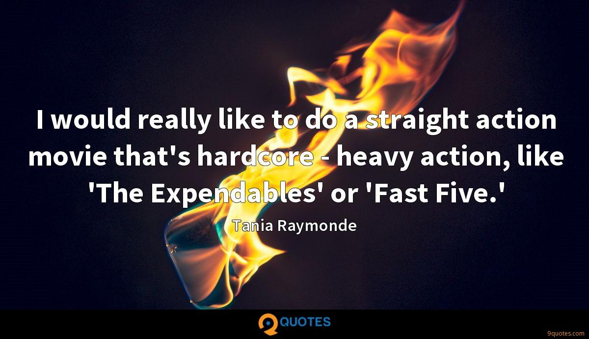 I would really like to do a straight action movie that's hardcore - heavy action, like 'The Expendables' or 'Fast Five.'