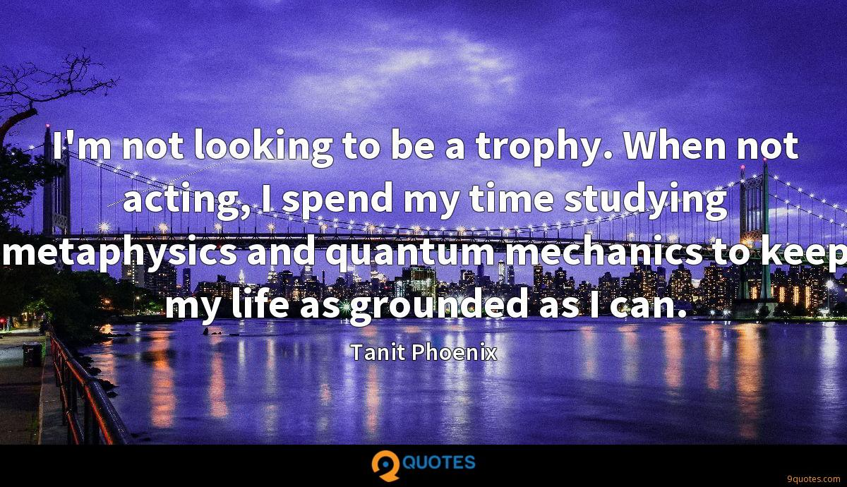 I'm not looking to be a trophy. When not acting, I spend my time studying metaphysics and quantum mechanics to keep my life as grounded as I can.