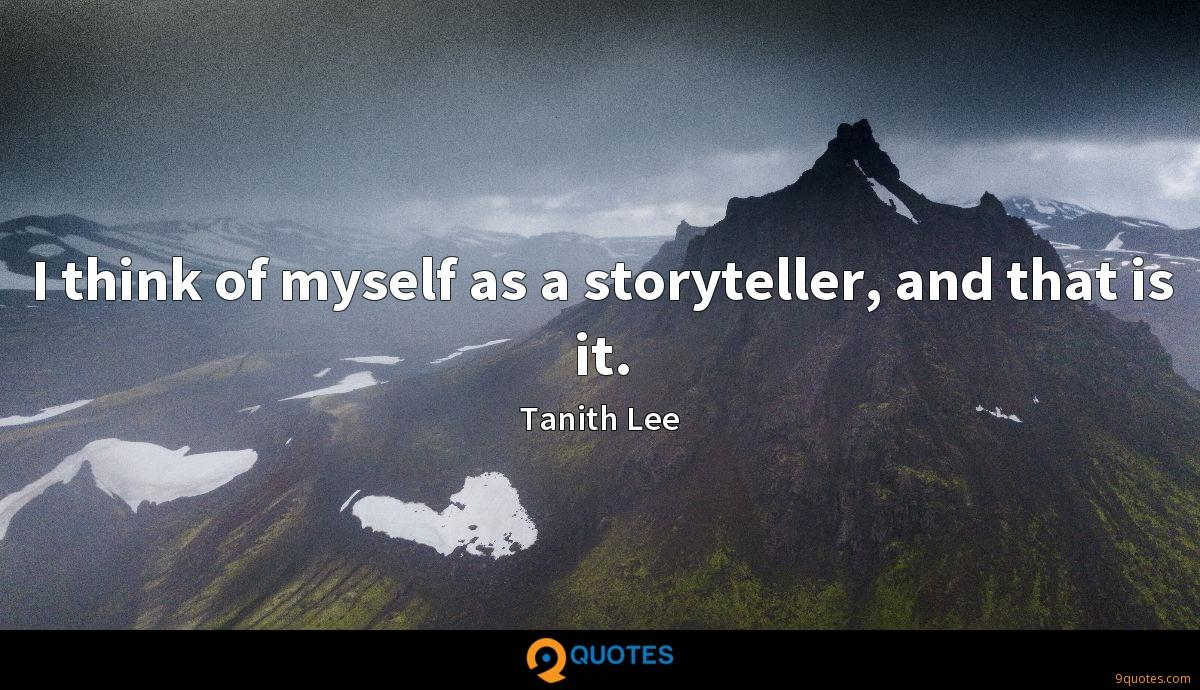 I think of myself as a storyteller, and that is it.