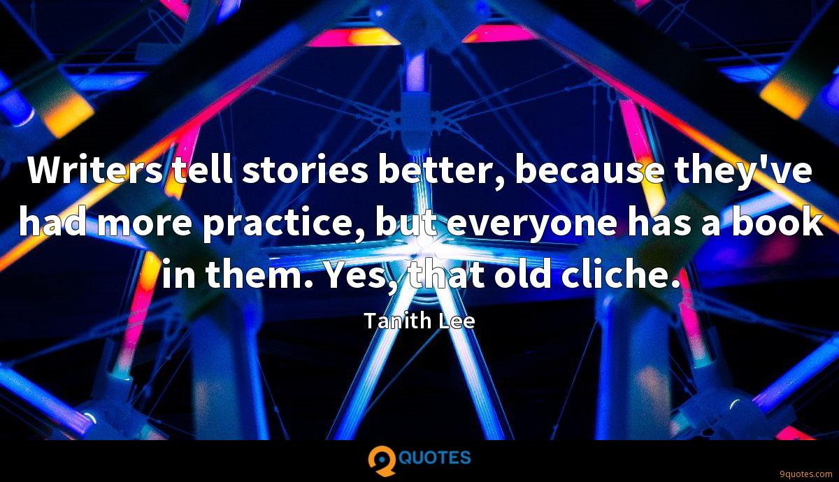 Writers tell stories better, because they've had more practice, but everyone has a book in them. Yes, that old cliche.