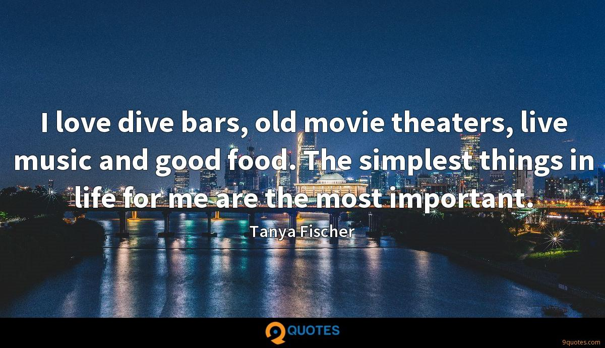 I love dive bars, old movie theaters, live music and good food. The simplest things in life for me are the most important.