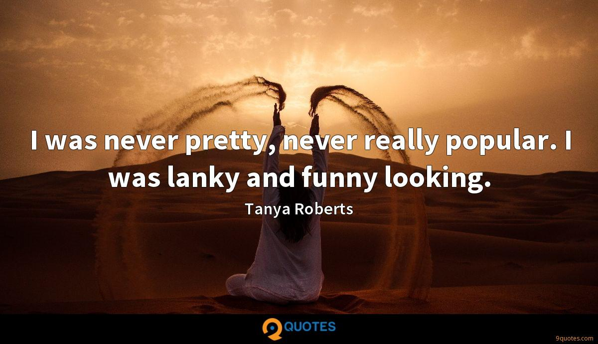 I was never pretty, never really popular. I was lanky and funny looking.