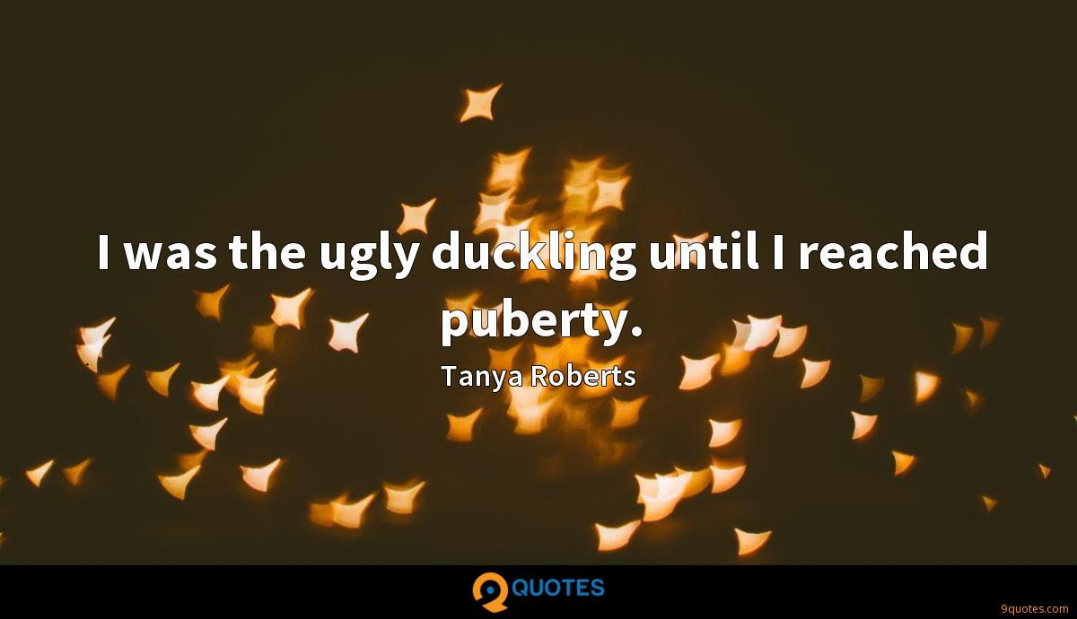 I was the ugly duckling until I reached puberty.