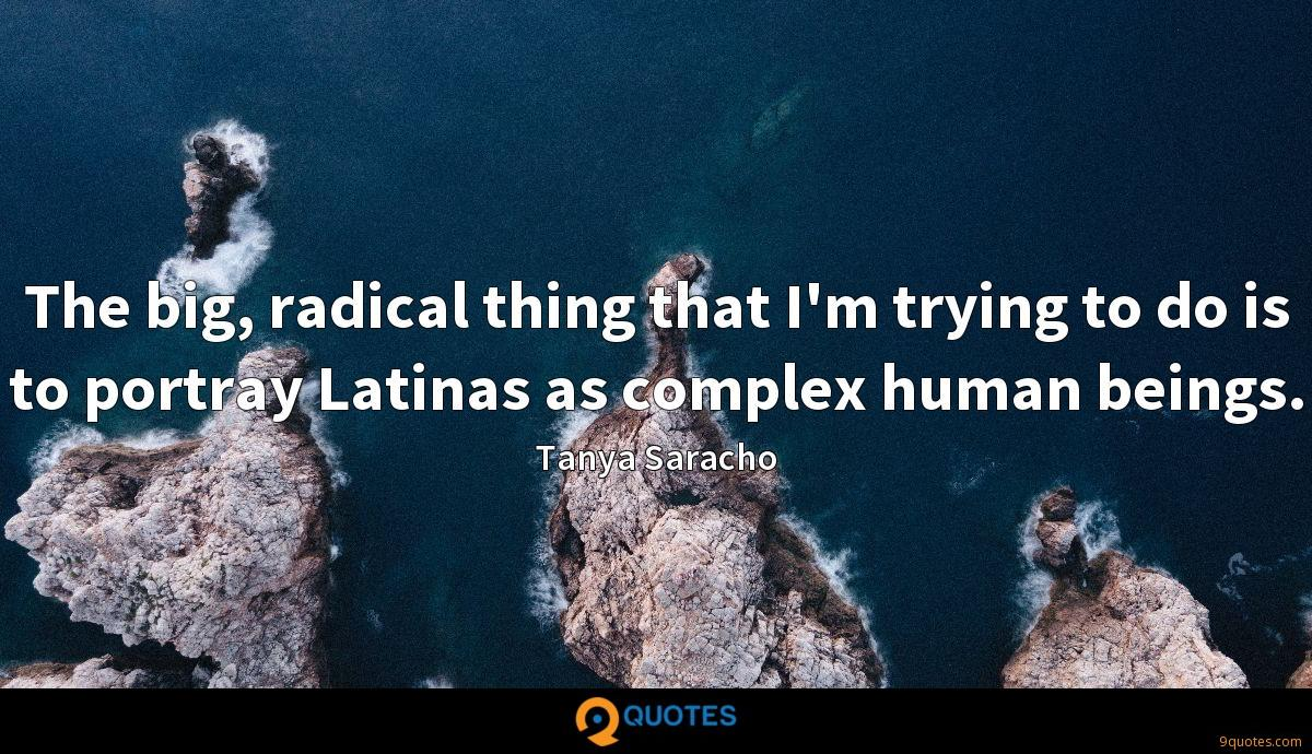 The big, radical thing that I'm trying to do is to portray Latinas as complex human beings.