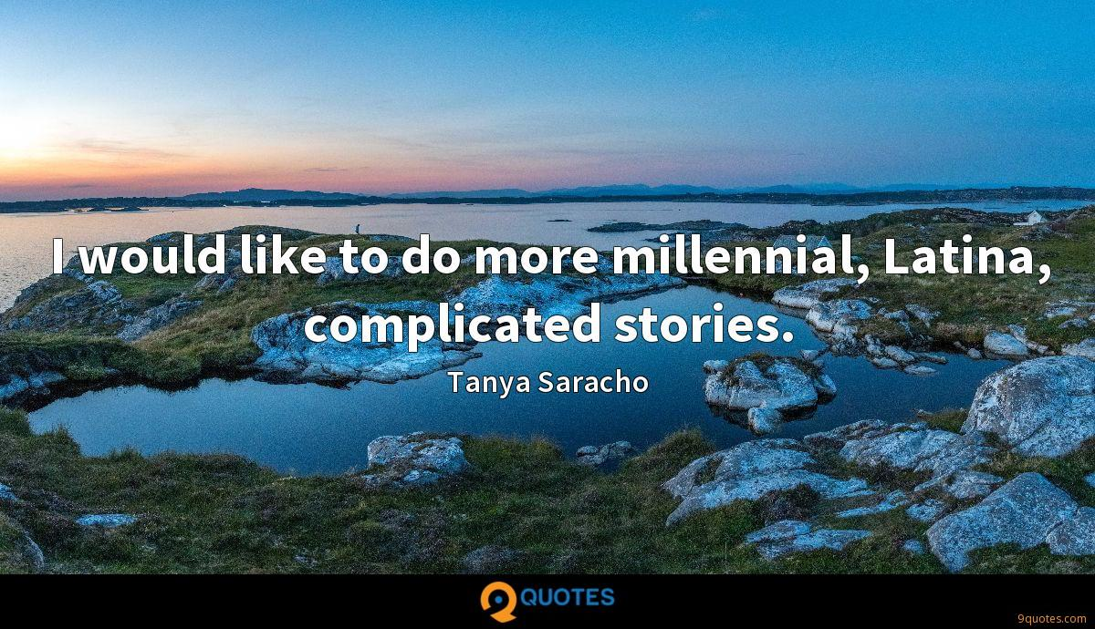 I would like to do more millennial, Latina, complicated stories.