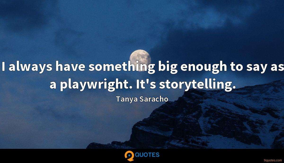 I always have something big enough to say as a playwright. It's storytelling.