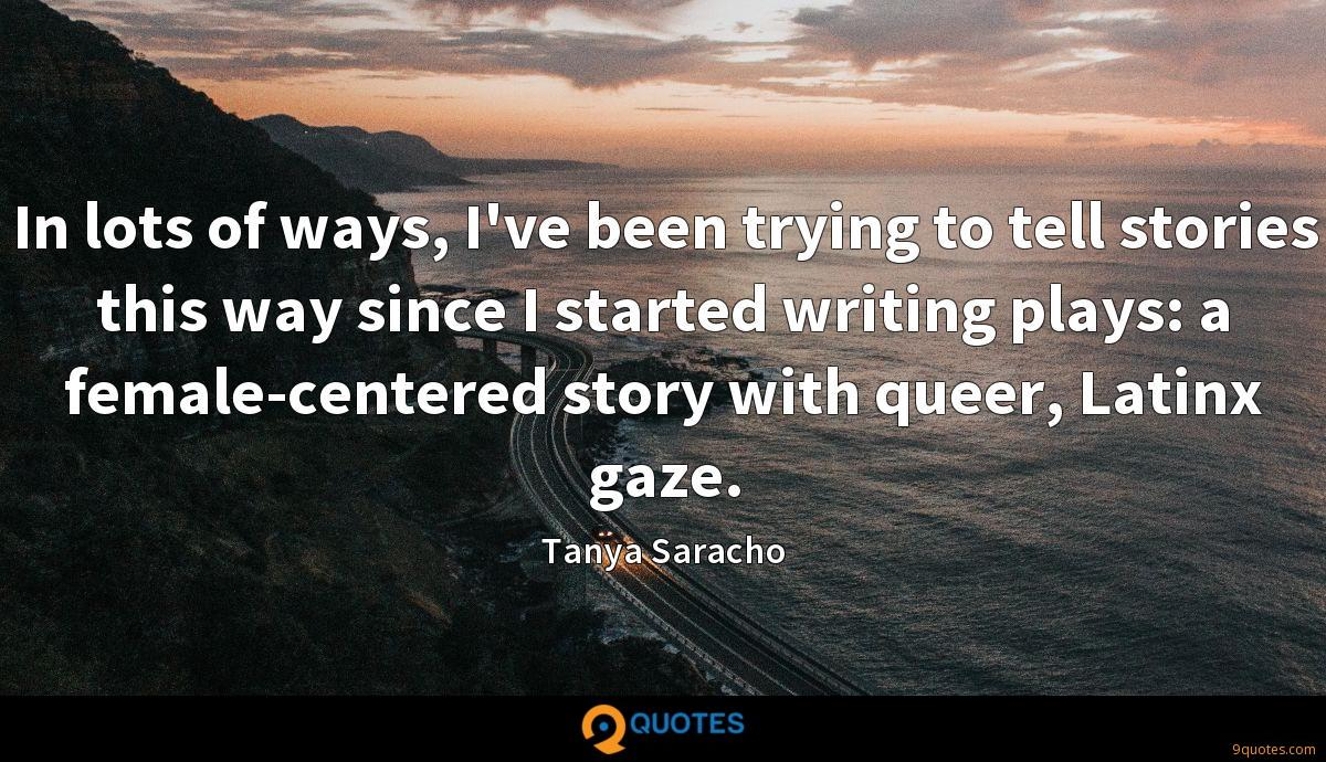 In lots of ways, I've been trying to tell stories this way since I started writing plays: a female-centered story with queer, Latinx gaze.