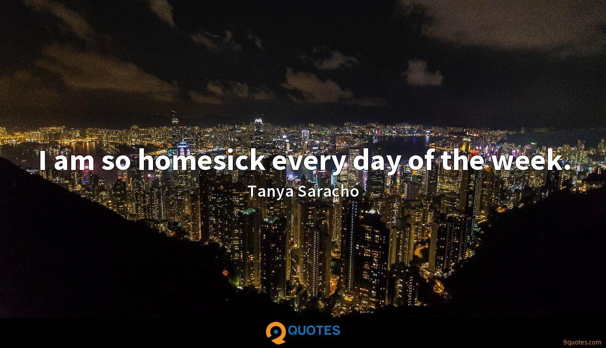 I am so homesick every day of the week.