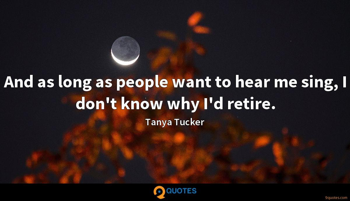 And as long as people want to hear me sing, I don't know why I'd retire.