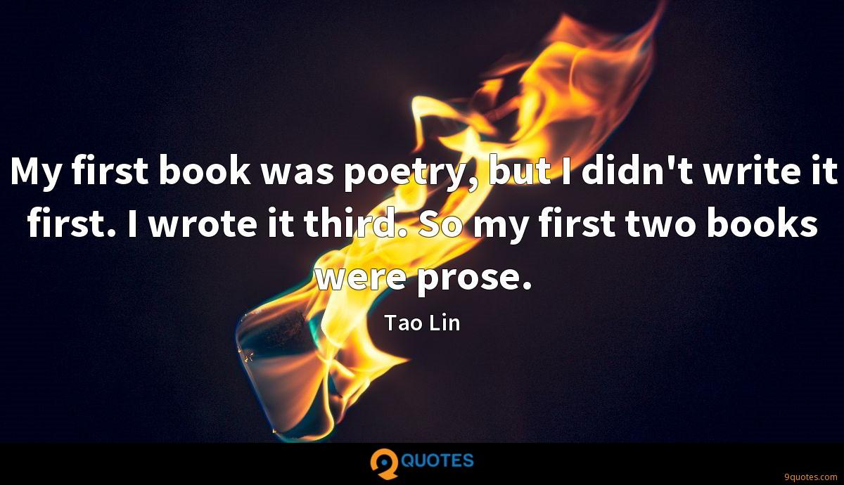 My first book was poetry, but I didn't write it first. I wrote it third. So my first two books were prose.
