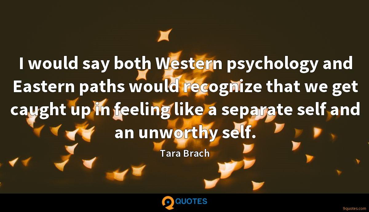 I would say both Western psychology and Eastern paths would recognize that we get caught up in feeling like a separate self and an unworthy self.