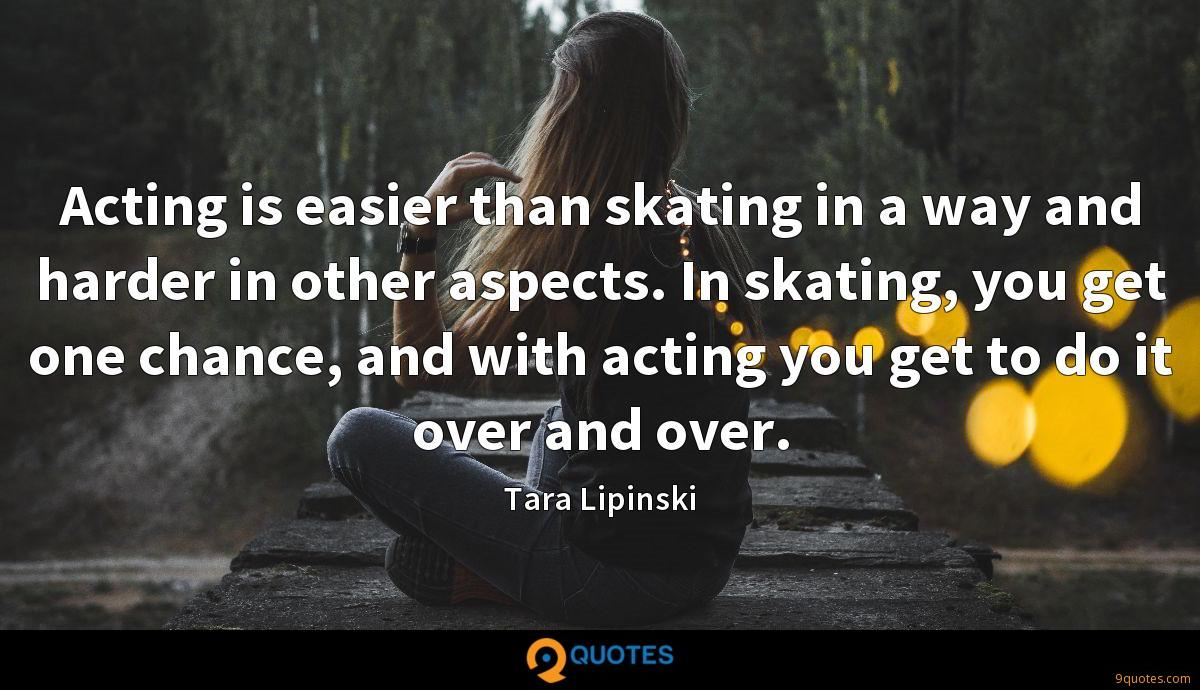 Acting is easier than skating in a way and harder in other aspects. In skating, you get one chance, and with acting you get to do it over and over.