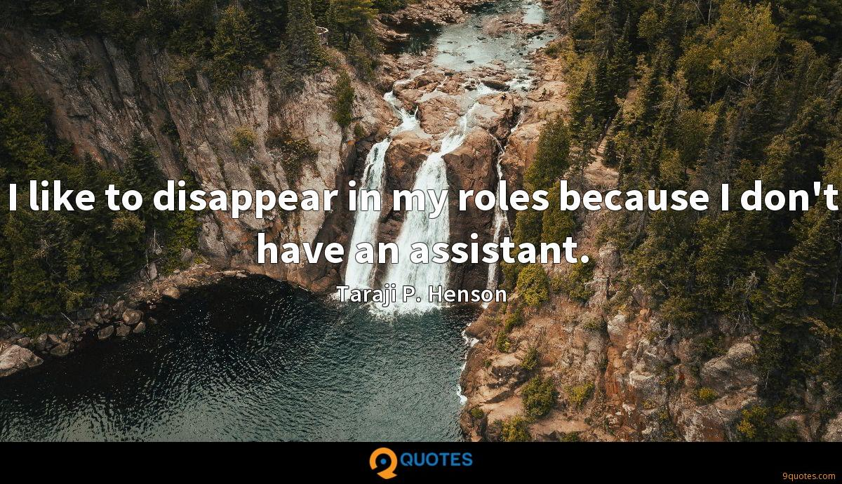 I like to disappear in my roles because I don't have an assistant.