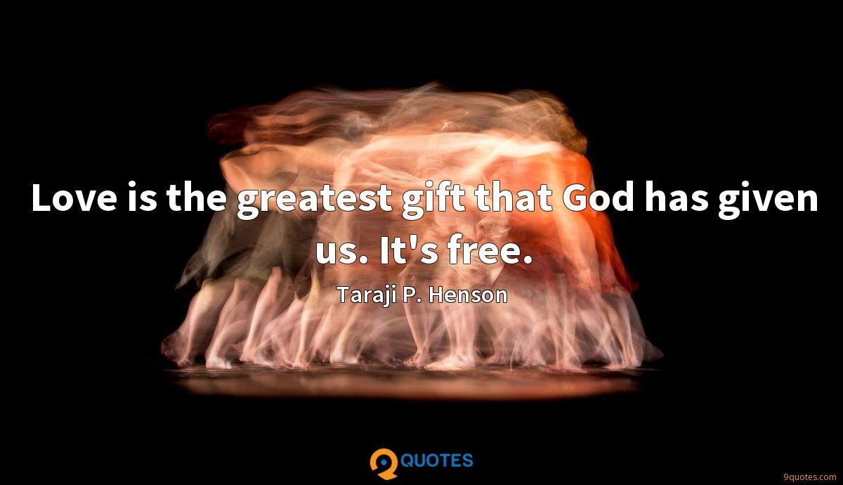 Love is the greatest gift that God has given us. It's free.