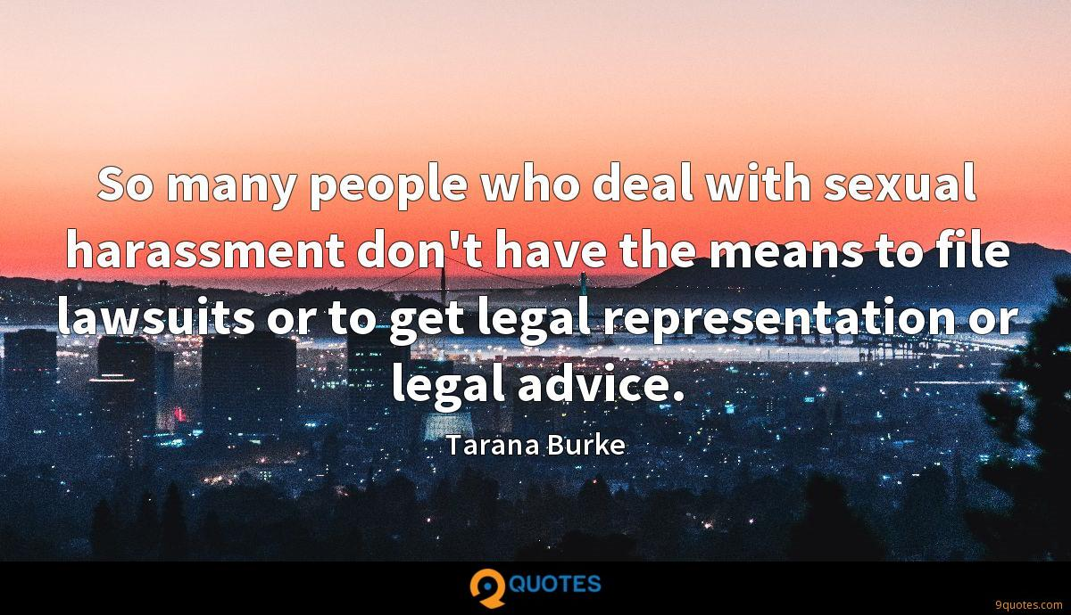 So many people who deal with sexual harassment don't have the means to file lawsuits or to get legal representation or legal advice.